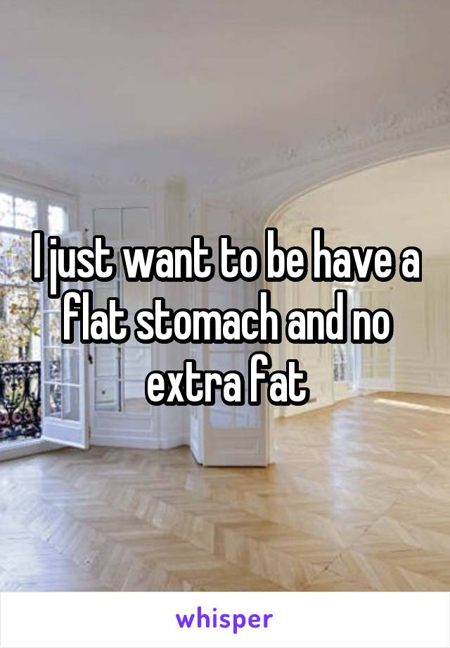 I just want to be have a flat stomach and no extra fat