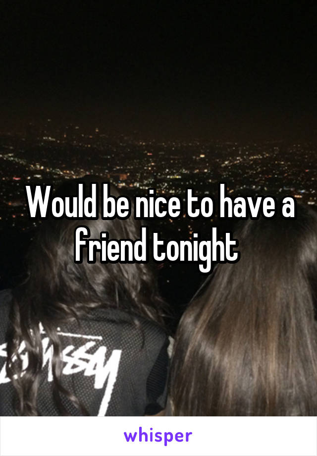 Would be nice to have a friend tonight