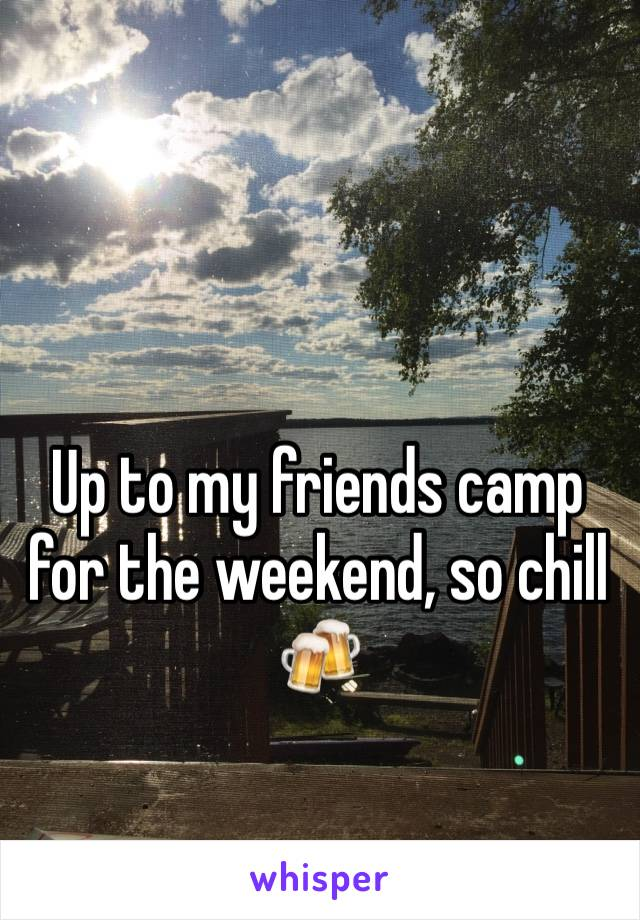 Up to my friends camp for the weekend, so chill 🍻