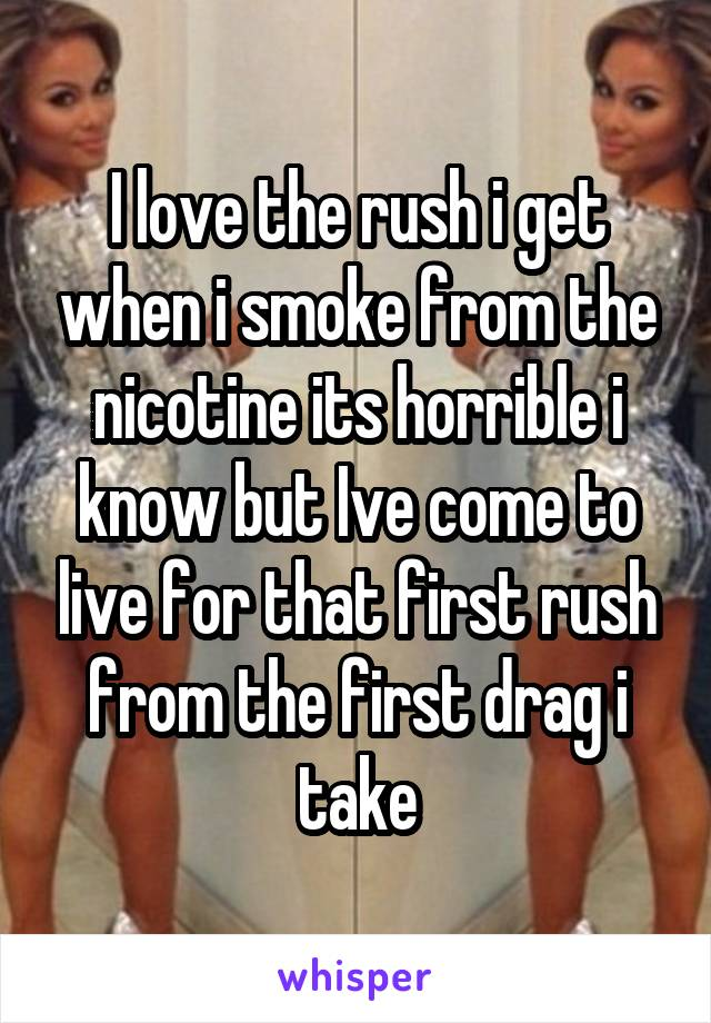 I love the rush i get when i smoke from the nicotine its horrible i know but Ive come to live for that first rush from the first drag i take
