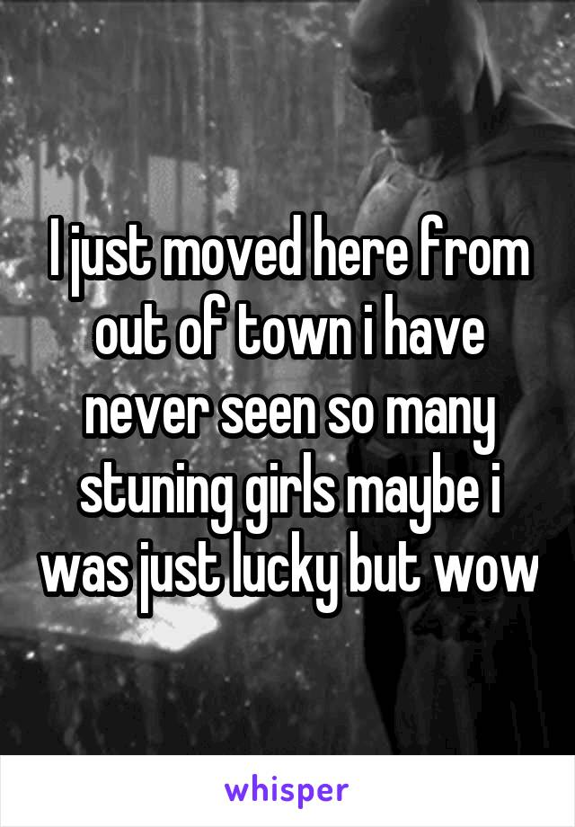 I just moved here from out of town i have never seen so many stuning girls maybe i was just lucky but wow