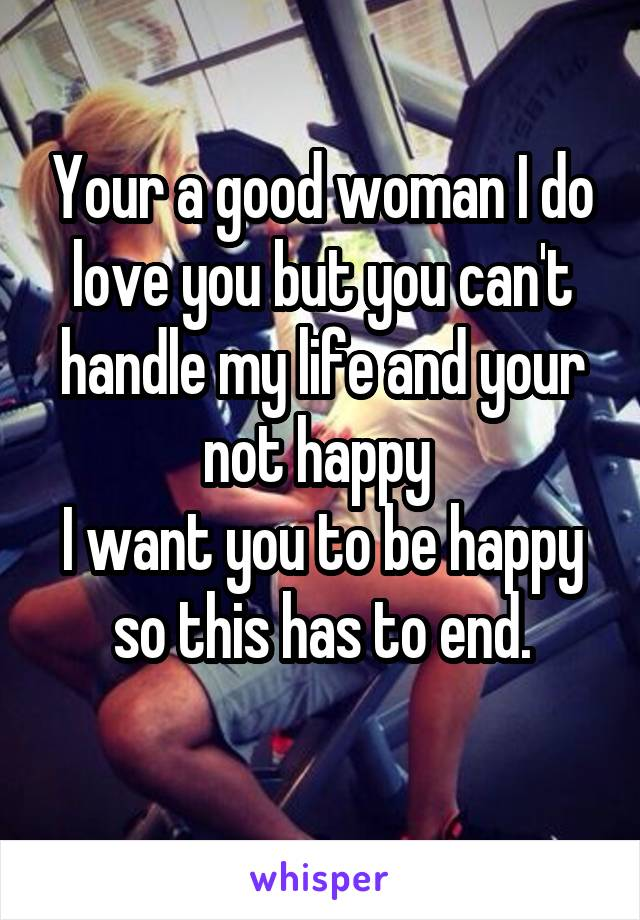 Your a good woman I do love you but you can't handle my life and your not happy  I want you to be happy so this has to end.