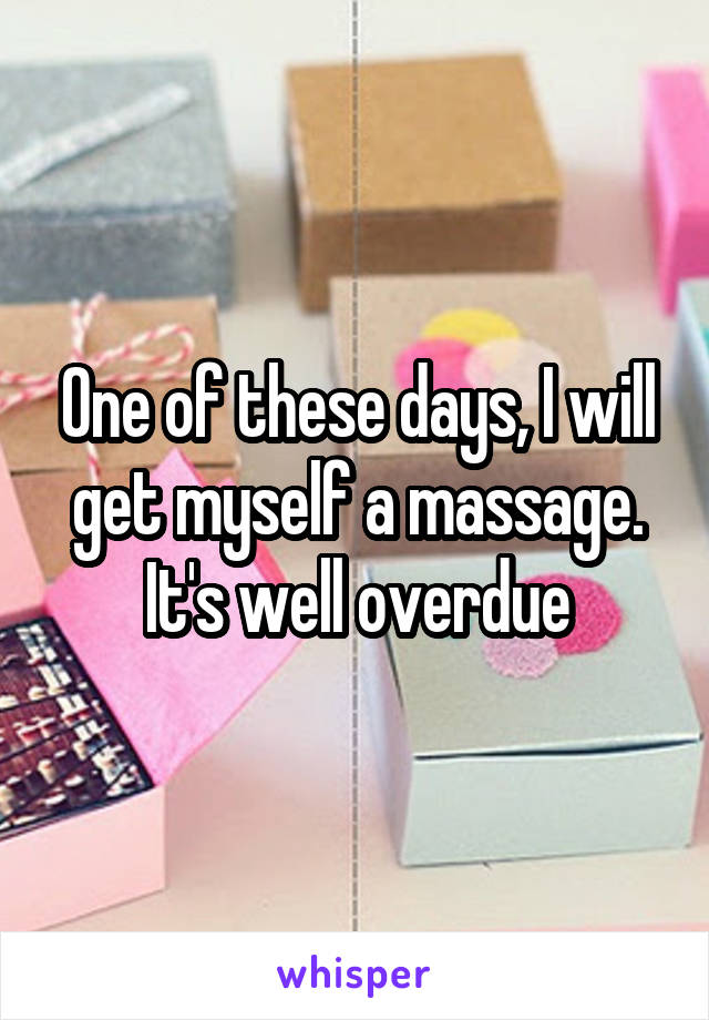 One of these days, I will get myself a massage. It's well overdue