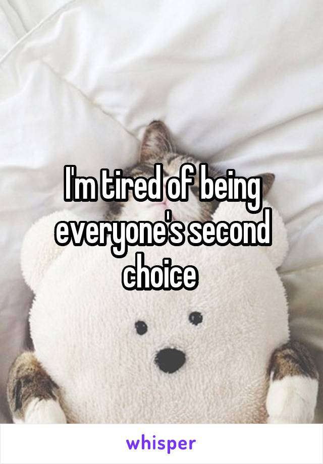 I'm tired of being everyone's second choice