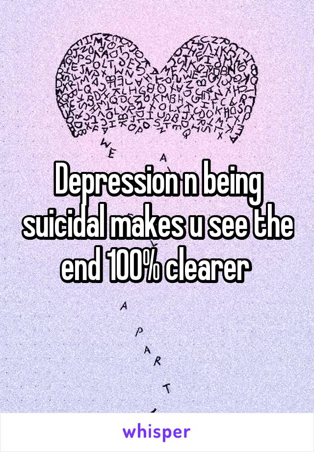 Depression n being suicidal makes u see the end 100% clearer