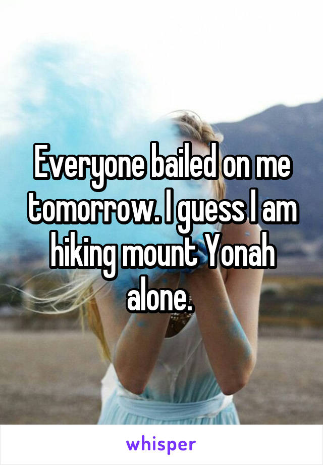 Everyone bailed on me tomorrow. I guess I am hiking mount Yonah alone.