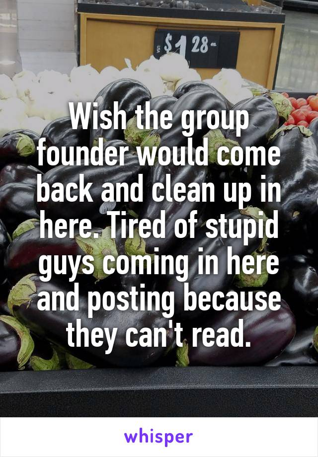 Wish the group founder would come back and clean up in here. Tired of stupid guys coming in here and posting because they can't read.