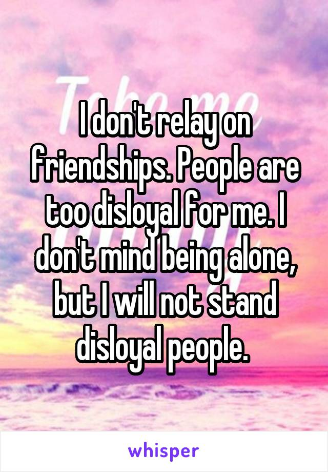 I don't relay on friendships. People are too disloyal for me. I don't mind being alone, but I will not stand disloyal people.