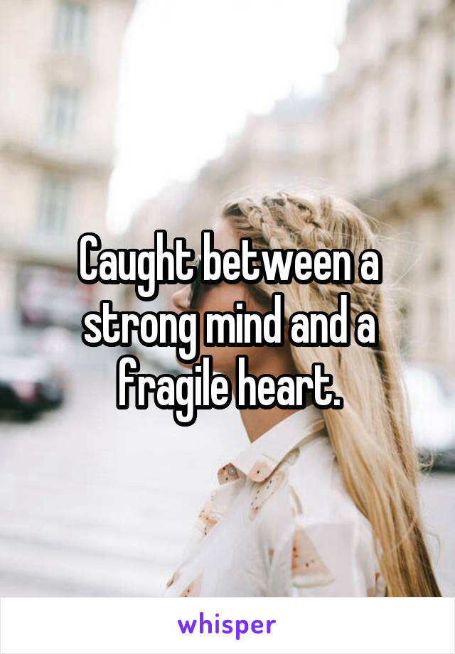 Caught between a strong mind and a fragile heart.