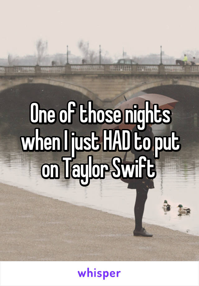One of those nights when I just HAD to put on Taylor Swift