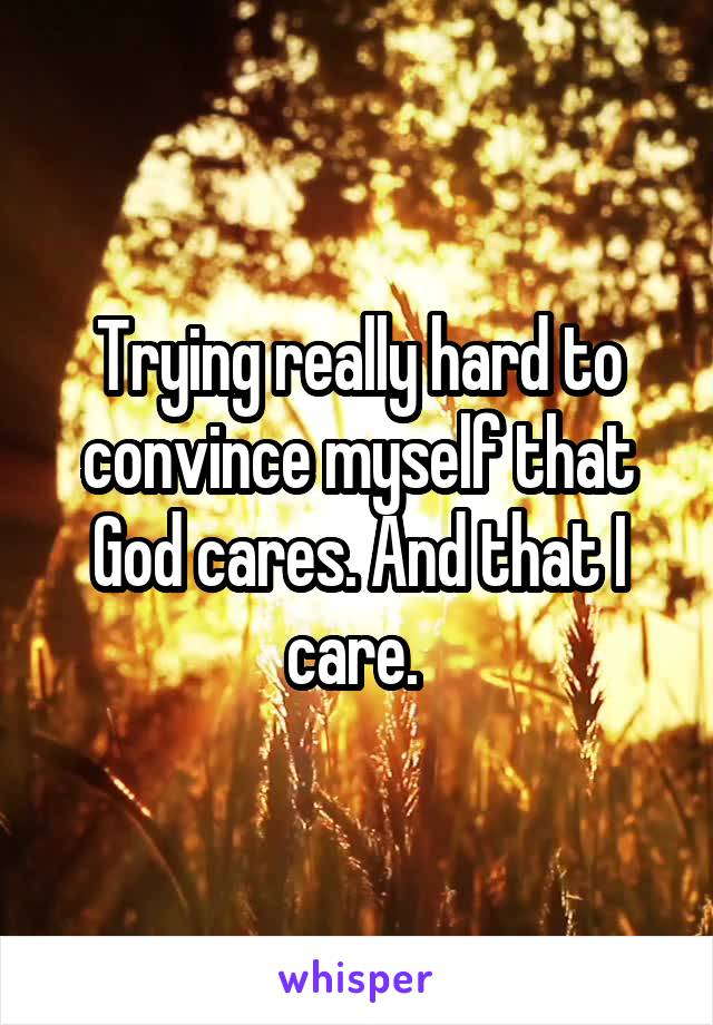 Trying really hard to convince myself that God cares. And that I care.