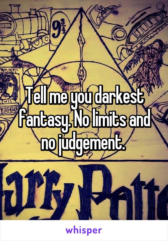 Tell me you darkest fantasy. No limits and no judgement.