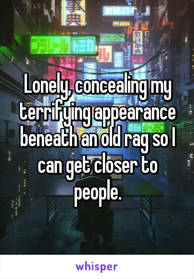 Lonely, concealing my terrifying appearance beneath an old rag so I can get closer to people.