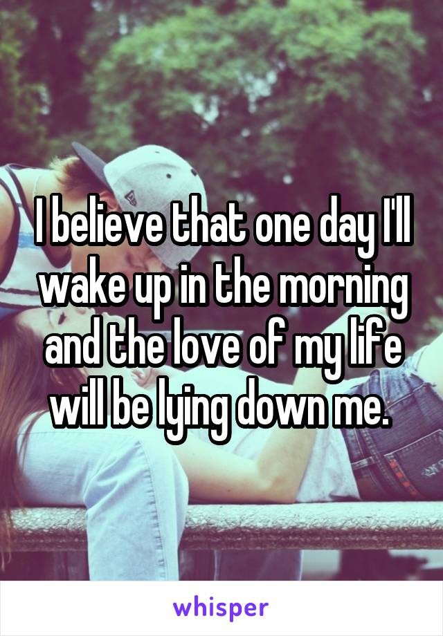 I believe that one day I'll wake up in the morning and the love of my life will be lying down me.