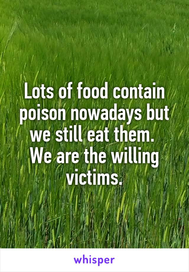 Lots of food contain poison nowadays but we still eat them.  We are the willing victims.