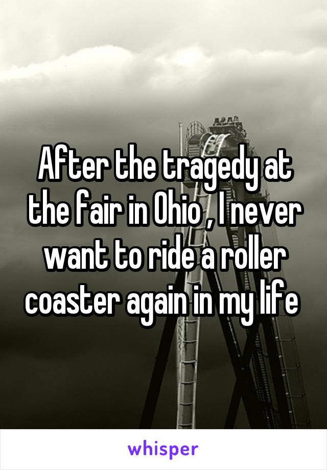 After the tragedy at the fair in Ohio , I never want to ride a roller coaster again in my life