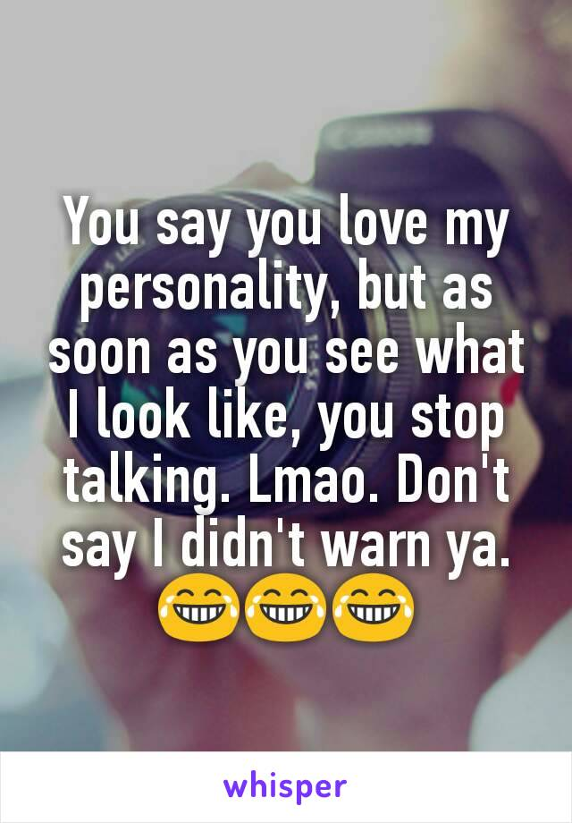 You say you love my personality, but as soon as you see what I look like, you stop talking. Lmao. Don't say I didn't warn ya. 😂😂😂