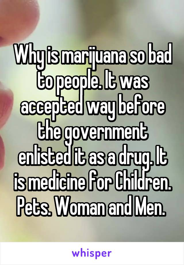 Why is marijuana so bad to people. It was accepted way before the government enlisted it as a drug. It is medicine for Children. Pets. Woman and Men.