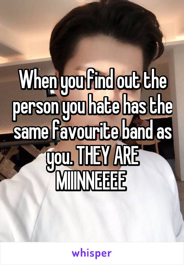 When you find out the person you hate has the same favourite band as you. THEY ARE MIIINNEEEE