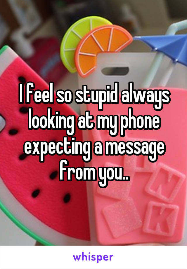 I feel so stupid always looking at my phone expecting a message from you..