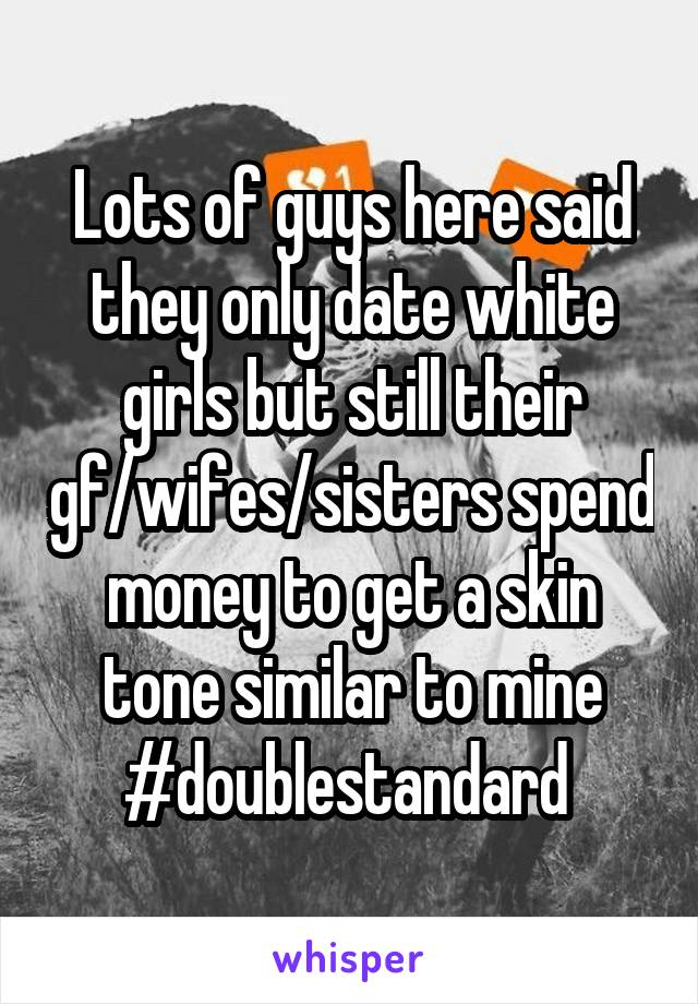 Lots of guys here said they only date white girls but still their gf/wifes/sisters spend money to get a skin tone similar to mine #doublestandard