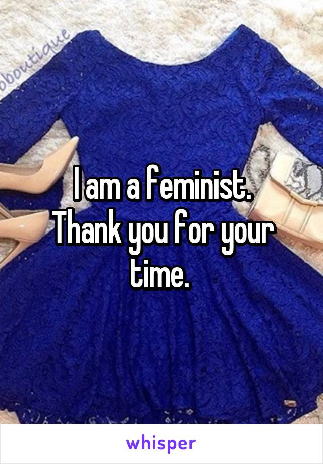 I am a feminist. Thank you for your time.