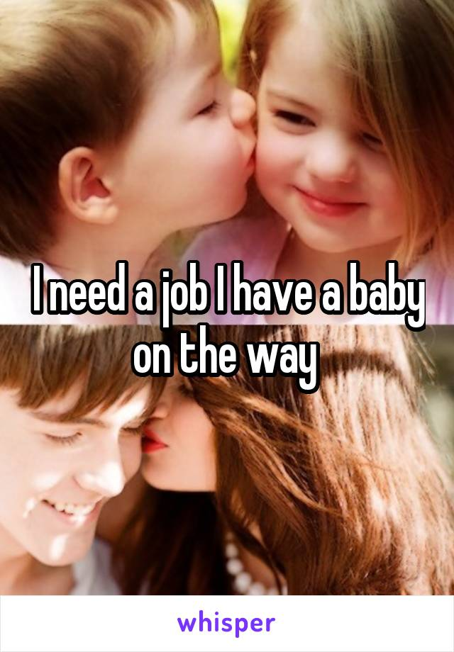 I need a job I have a baby on the way