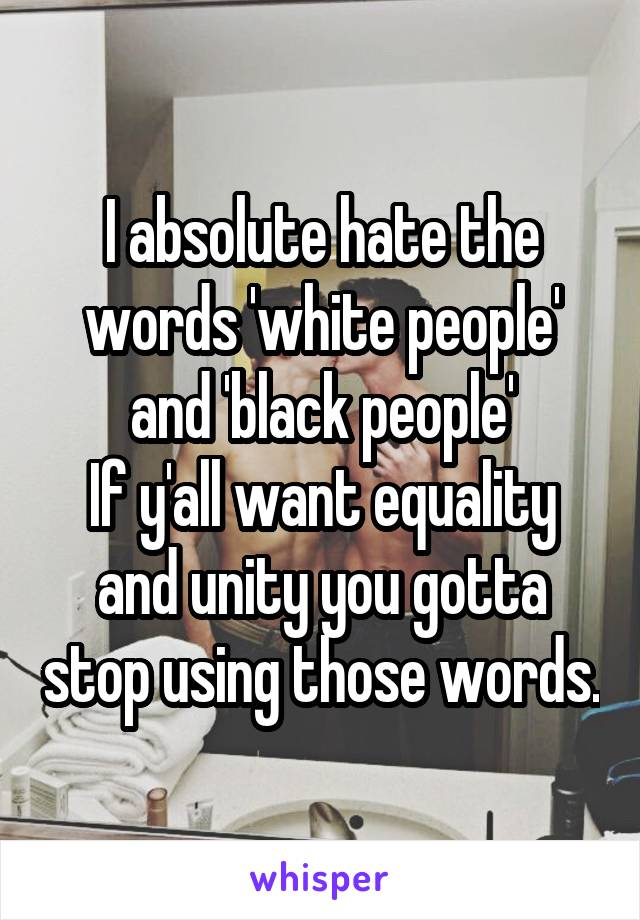 I absolute hate the words 'white people' and 'black people' If y'all want equality and unity you gotta stop using those words.