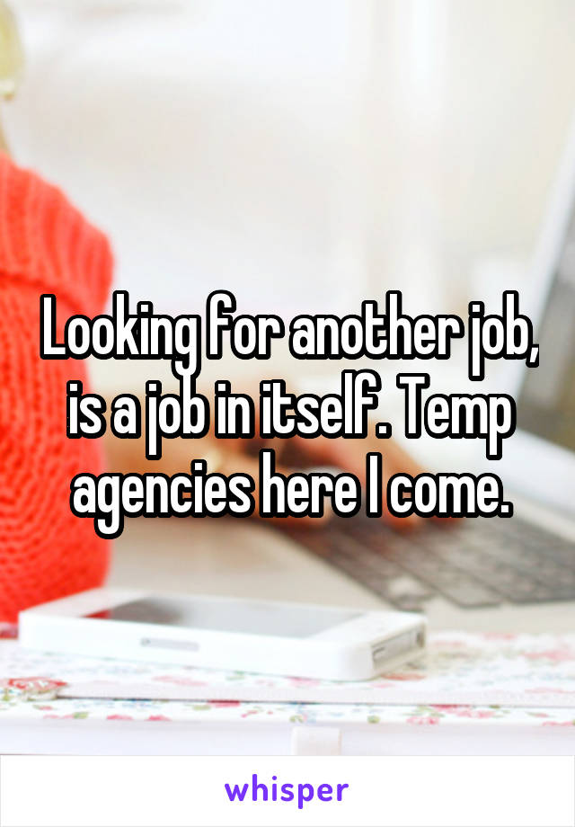 Looking for another job, is a job in itself. Temp agencies here I come.