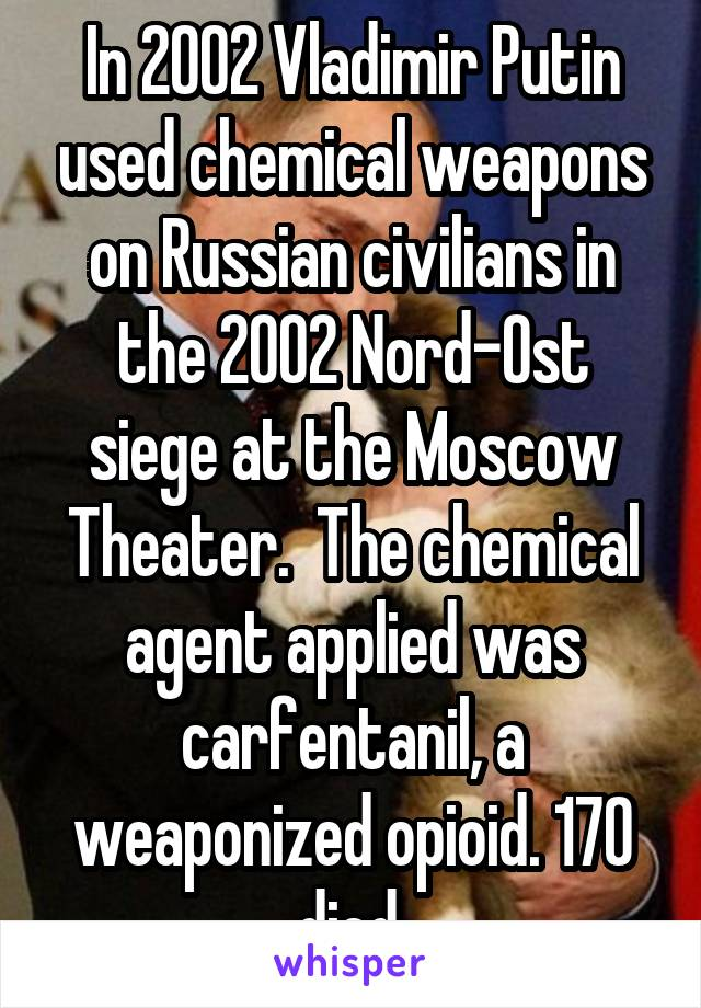 In 2002 Vladimir Putin used chemical weapons on Russian civilians in the 2002 Nord-Ost siege at the Moscow Theater.  The chemical agent applied was carfentanil, a weaponized opioid. 170 died.