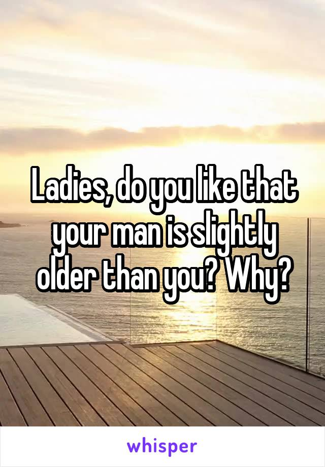 Ladies, do you like that your man is slightly older than you? Why?
