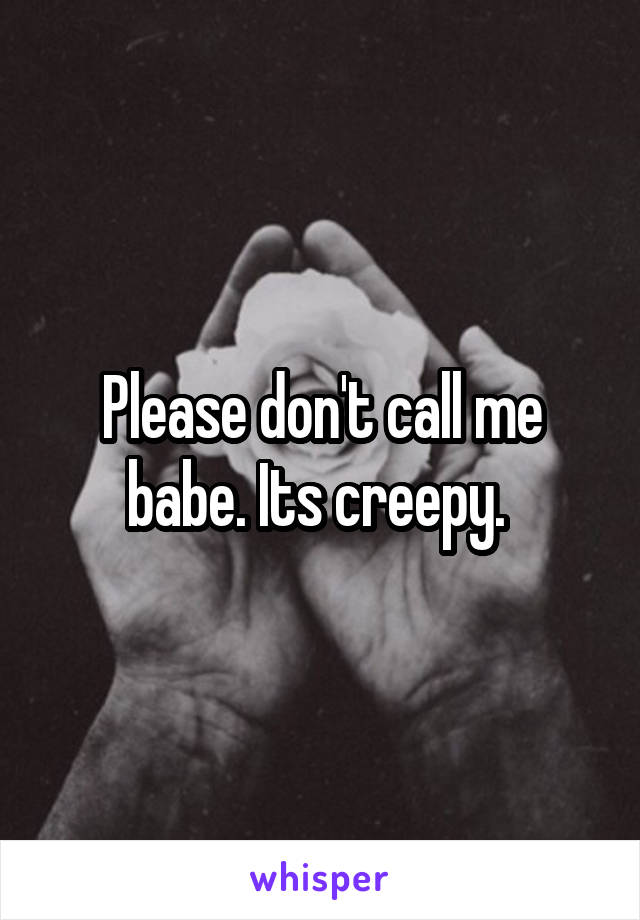 Please don't call me babe. Its creepy.