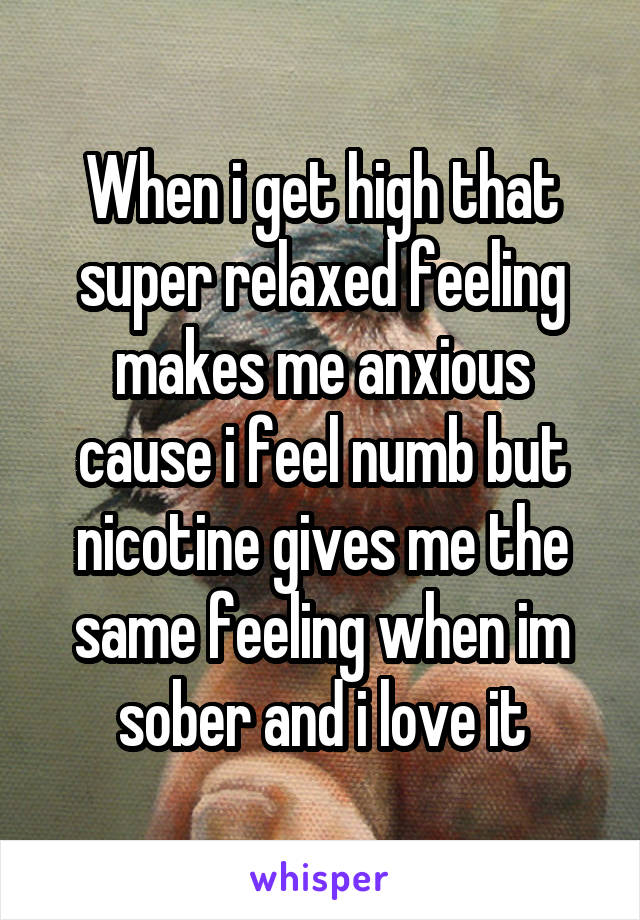 When i get high that super relaxed feeling makes me anxious cause i feel numb but nicotine gives me the same feeling when im sober and i love it