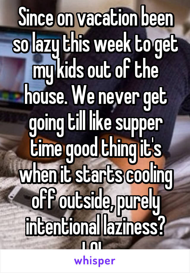 Since on vacation been so lazy this week to get my kids out of the house. We never get going till like supper time good thing it's when it starts cooling off outside, purely intentional laziness? LOL
