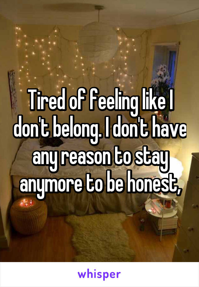 Tired of feeling like I don't belong. I don't have any reason to stay anymore to be honest,