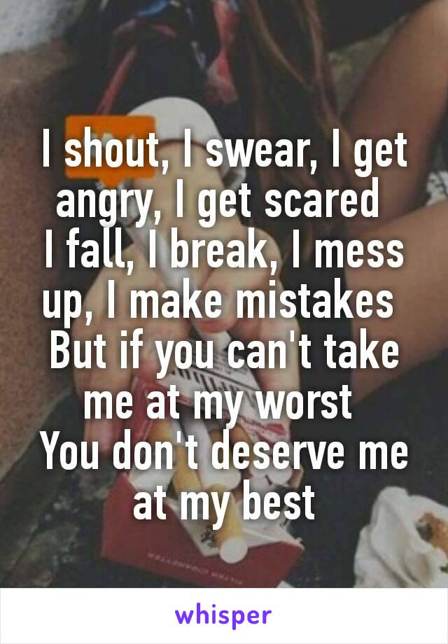 I shout, I swear, I get angry, I get scared  I fall, I break, I mess up, I make mistakes  But if you can't take me at my worst  You don't deserve me at my best