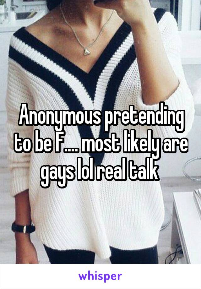 Anonymous pretending to be F.... most likely are gays lol real talk