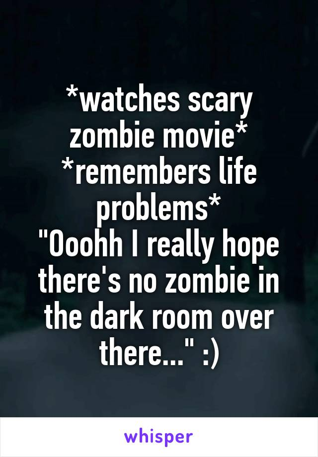 "*watches scary zombie movie* *remembers life problems* ""Ooohh I really hope there's no zombie in the dark room over there..."" :)"