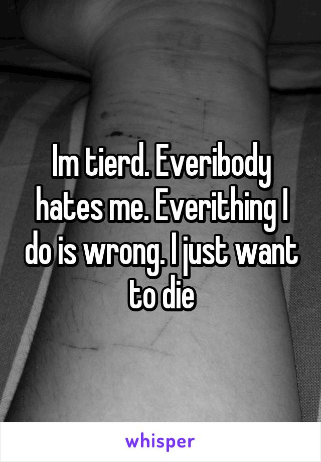 Im tierd. Everibody hates me. Everithing I do is wrong. I just want to die