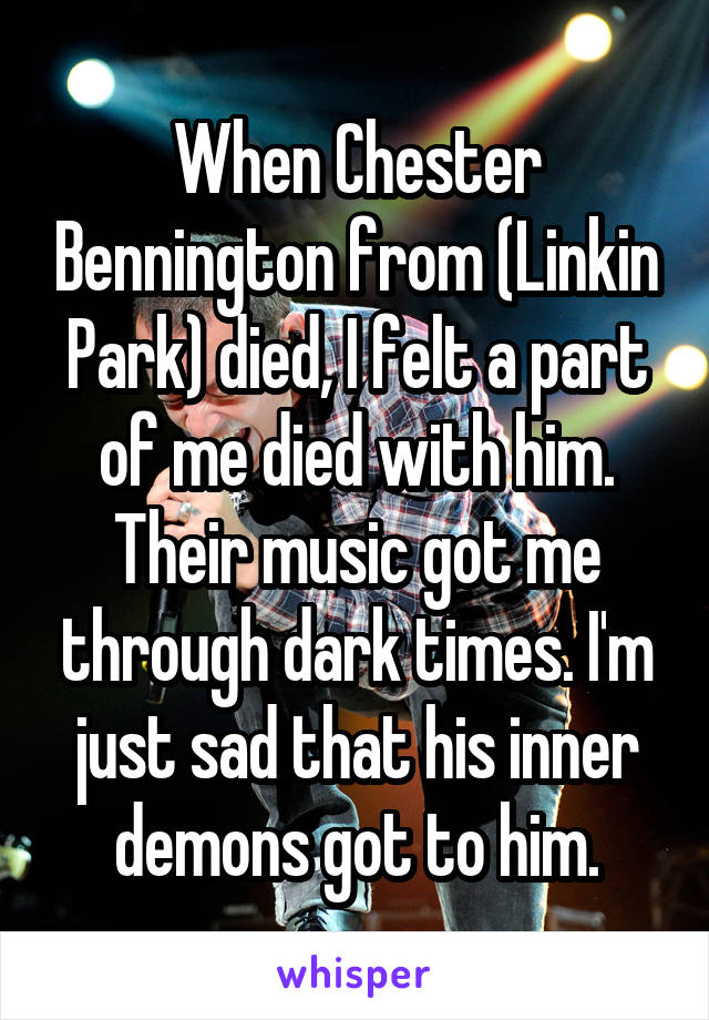 When Chester Bennington from (Linkin Park) died, I felt a part of me died with him. Their music got me through dark times. I'm just sad that his inner demons got to him.