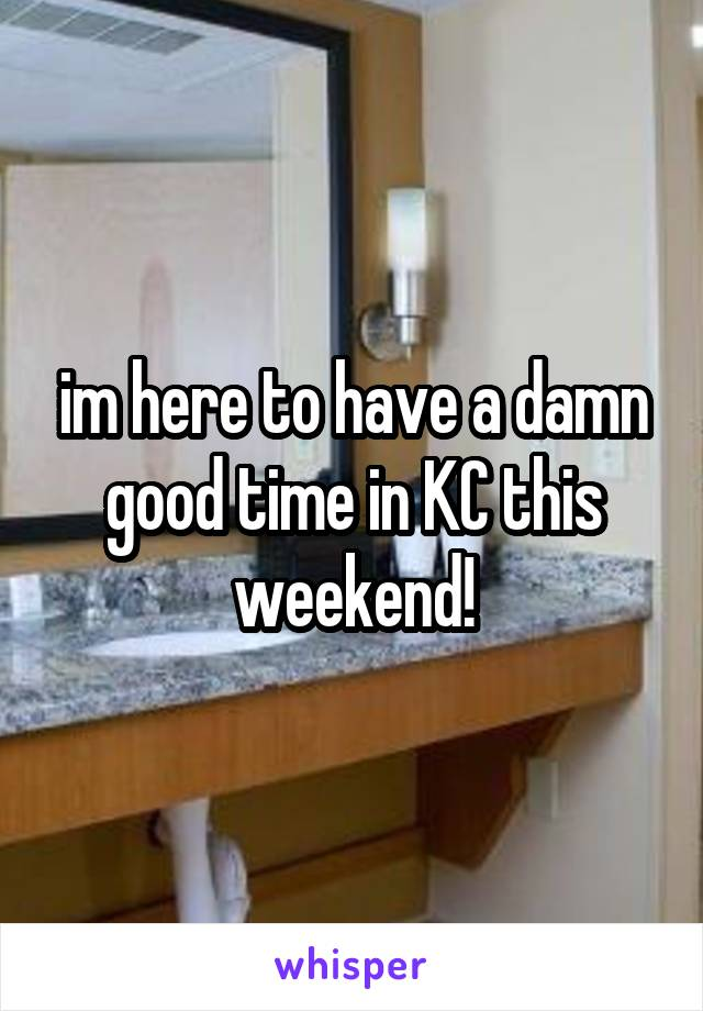 im here to have a damn good time in KC this weekend!