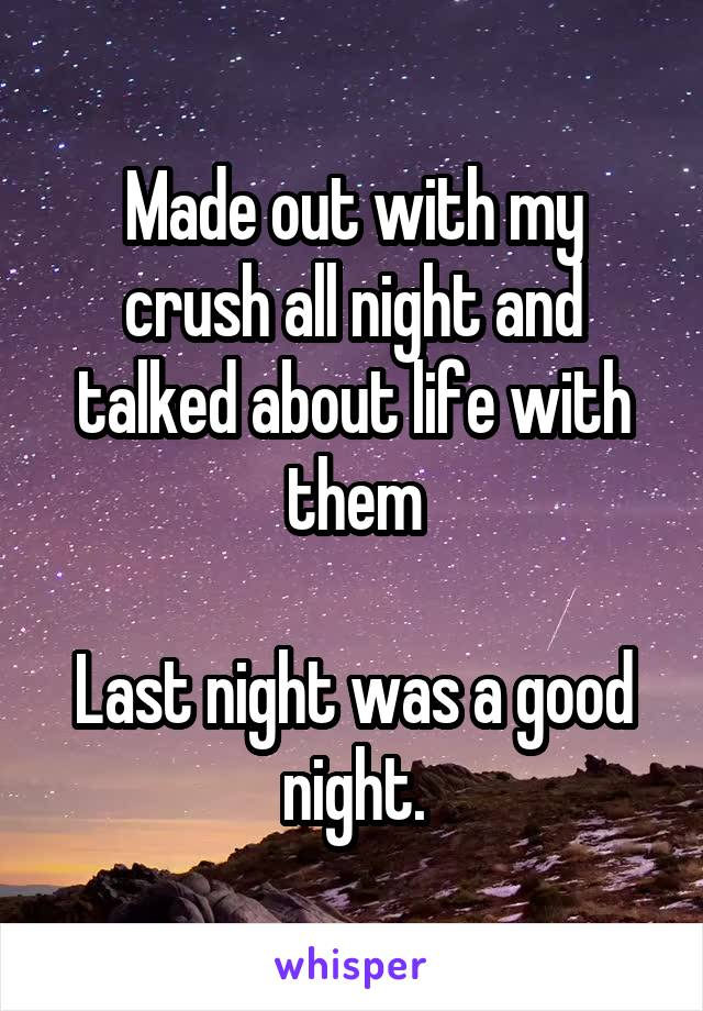 Made out with my crush all night and talked about life with them  Last night was a good night.
