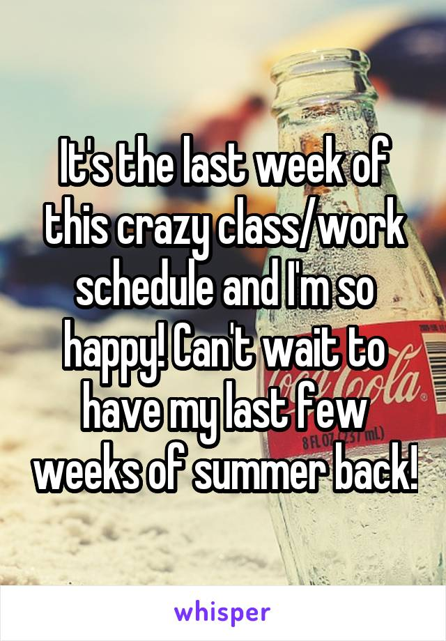 It's the last week of this crazy class/work schedule and I'm so happy! Can't wait to have my last few weeks of summer back!