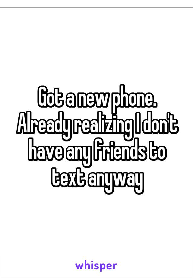 Got a new phone. Already realizing I don't have any friends to text anyway