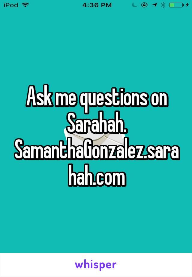 Ask me questions on Sarahah. SamanthaGonzalez.sarahah.com