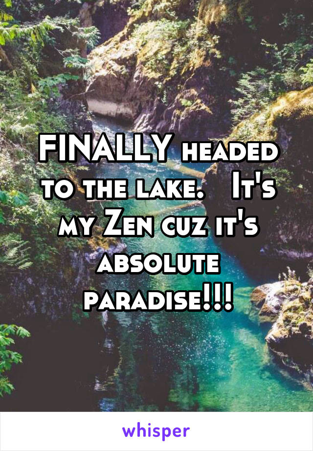 FINALLY headed to the lake.   It's my Zen cuz it's absolute paradise!!!