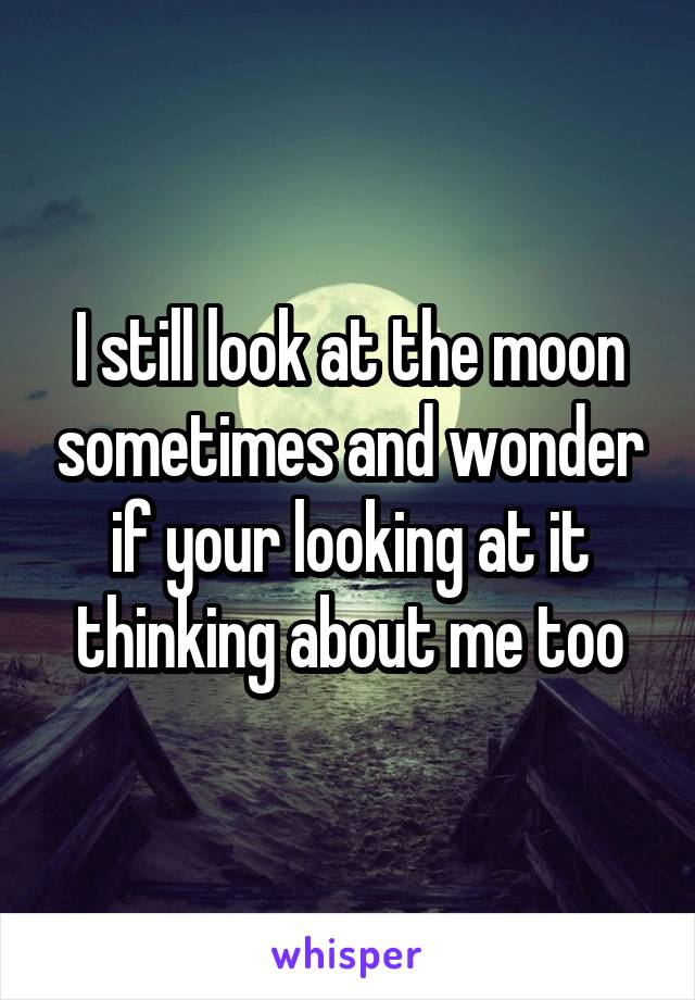 I still look at the moon sometimes and wonder if your looking at it thinking about me too