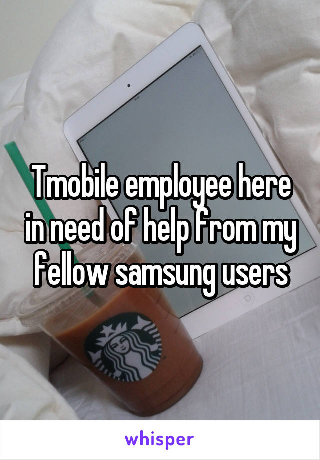 Tmobile employee here in need of help from my fellow samsung users