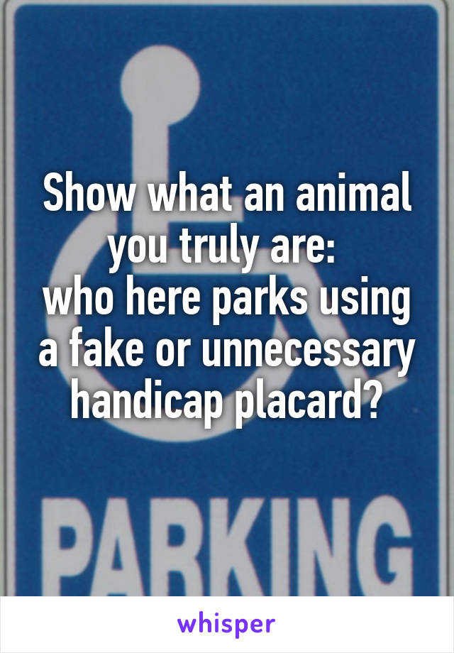 Show what an animal you truly are:  who here parks using a fake or unnecessary handicap placard?