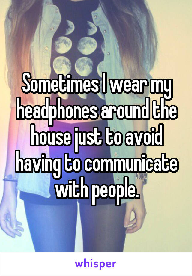 Sometimes I wear my headphones around the house just to avoid having to communicate with people.